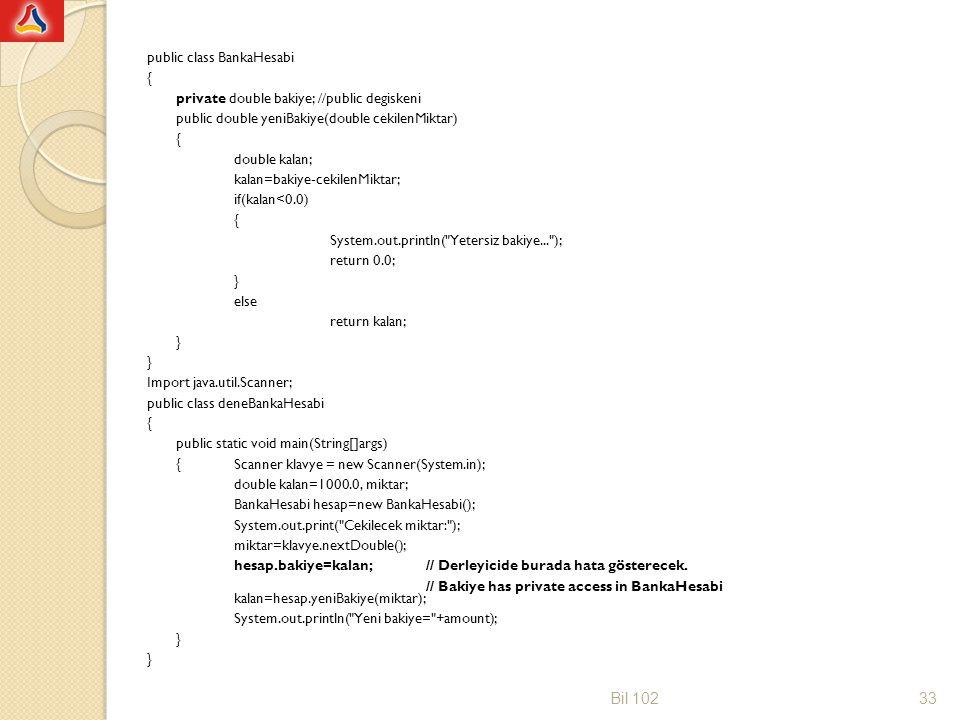 public class BankaHesabi { private double bakiye; //public degiskeni public double yeniBakiye(double cekilenMiktar) double kalan; kalan=bakiye-cekilenMiktar; if(kalan<0.0) System.out.println( Yetersiz bakiye... ); return 0.0; } else return kalan; Import java.util.Scanner; public class deneBankaHesabi public static void main(String[]args) { Scanner klavye = new Scanner(System.in); double kalan=1000.0, miktar; BankaHesabi hesap=new BankaHesabi(); System.out.print( Cekilecek miktar: ); miktar=klavye.nextDouble(); hesap.bakiye=kalan; // Derleyicide burada hata gösterecek. // Bakiye has private access in BankaHesabi kalan=hesap.yeniBakiye(miktar); System.out.println( Yeni bakiye= +amount);